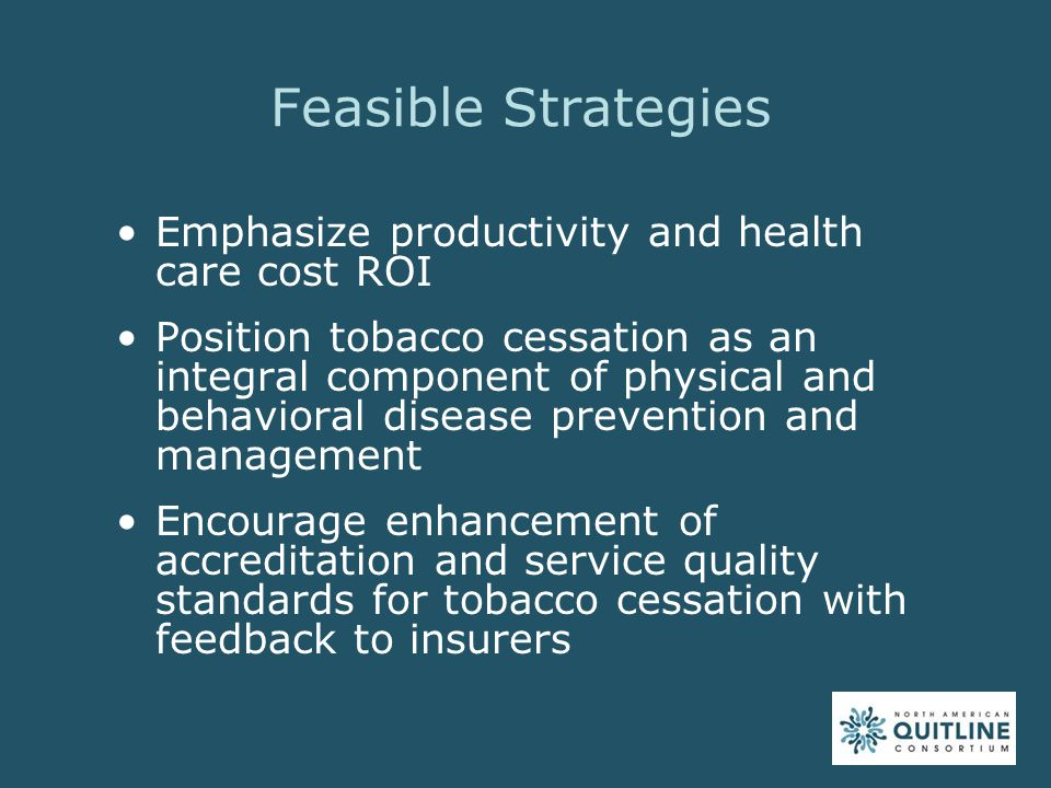 Feasible Strategies Emphasize productivity and health care cost ROI Position tobacco cessation as an integral component of physical and behavioral disease prevention and management Encourage enhancement of accreditation and service quality standards for tobacco cessation with feedback to insurers