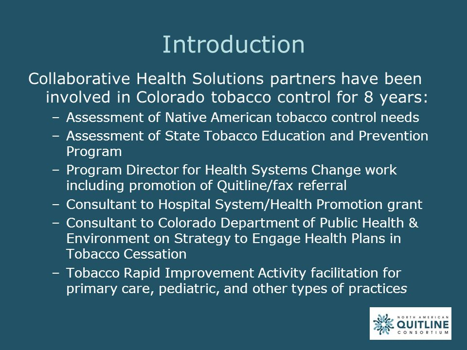 Introduction Collaborative Health Solutions partners have been involved in Colorado tobacco control for 8 years: –Assessment of Native American tobacco control needs –Assessment of State Tobacco Education and Prevention Program –Program Director for Health Systems Change work including promotion of Quitline/fax referral –Consultant to Hospital System/Health Promotion grant –Consultant to Colorado Department of Public Health & Environment on Strategy to Engage Health Plans in Tobacco Cessation –Tobacco Rapid Improvement Activity facilitation for primary care, pediatric, and other types of practices