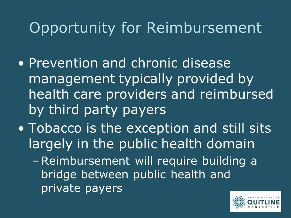 Opportunity for Reimbursement Prevention and chronic disease management typically provided by health care providers and reimbursed by third party payers Tobacco is the exception and still sits largely in the public health domain –Reimbursement will require building a bridge between public health and private payers