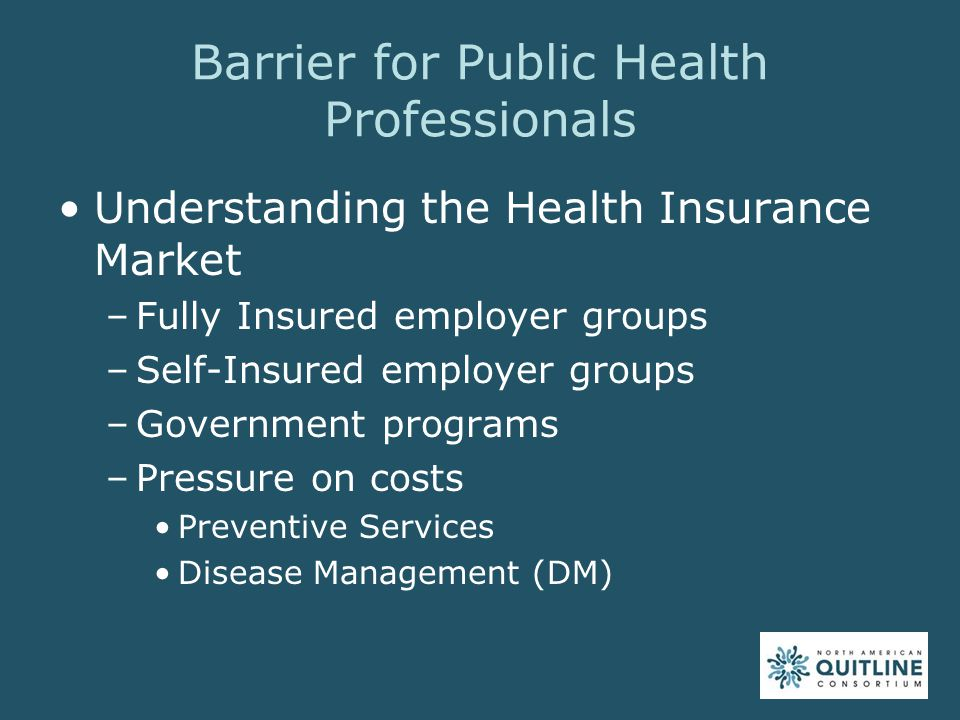 Barrier for Public Health Professionals Understanding the Health Insurance Market –Fully Insured employer groups –Self-Insured employer groups –Government programs –Pressure on costs Preventive Services Disease Management (DM)
