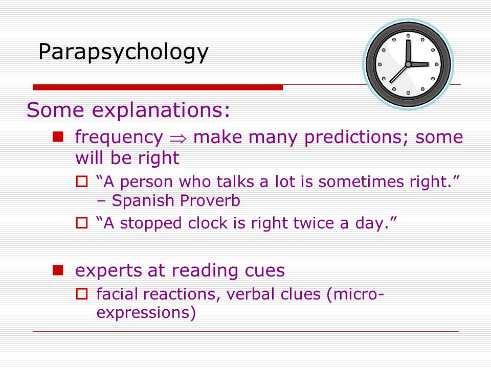 Some explanations: frequency  make many predictions; some will be right  A person who talks a lot is sometimes right. – Spanish Proverb  A stopped clock is right twice a day. experts at reading cues  facial reactions, verbal clues (micro- expressions) Parapsychology