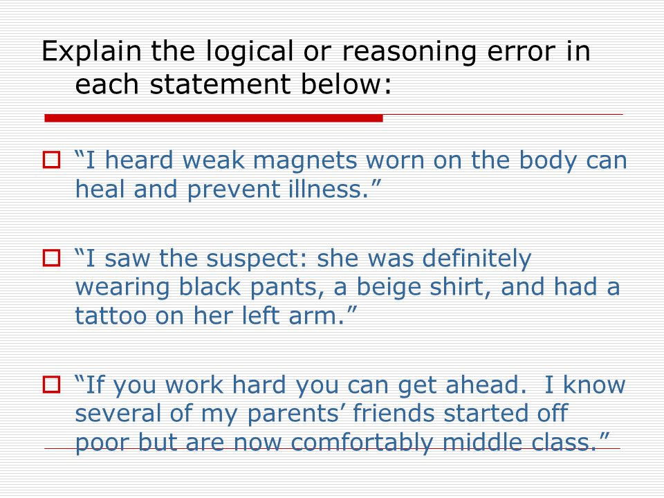 Explain the logical or reasoning error in each statement below:  I heard weak magnets worn on the body can heal and prevent illness.  I saw the suspect: she was definitely wearing black pants, a beige shirt, and had a tattoo on her left arm.  If you work hard you can get ahead.
