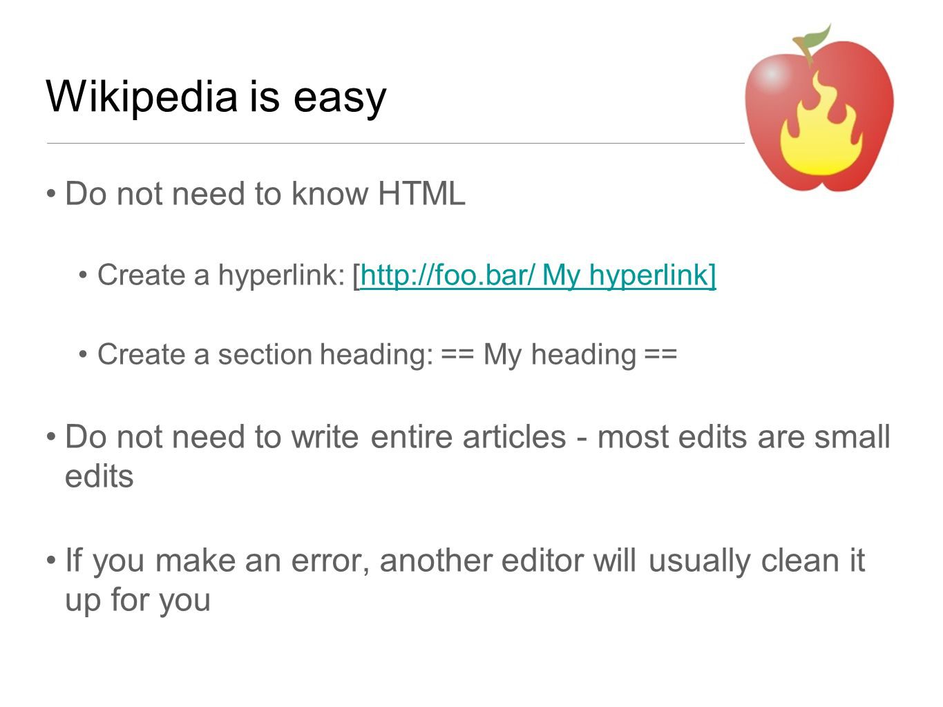 Wikipedia is easy Do not need to know HTML Create a hyperlink: [http://foo.bar/ My hyperlink]http://foo.bar/ My hyperlink] Create a section heading: == My heading == Do not need to write entire articles - most edits are small edits If you make an error, another editor will usually clean it up for you