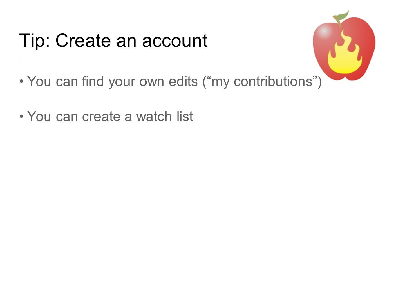 """Tip: Create an account You can find your own edits (""""my contributions"""") You can create a watch list"""