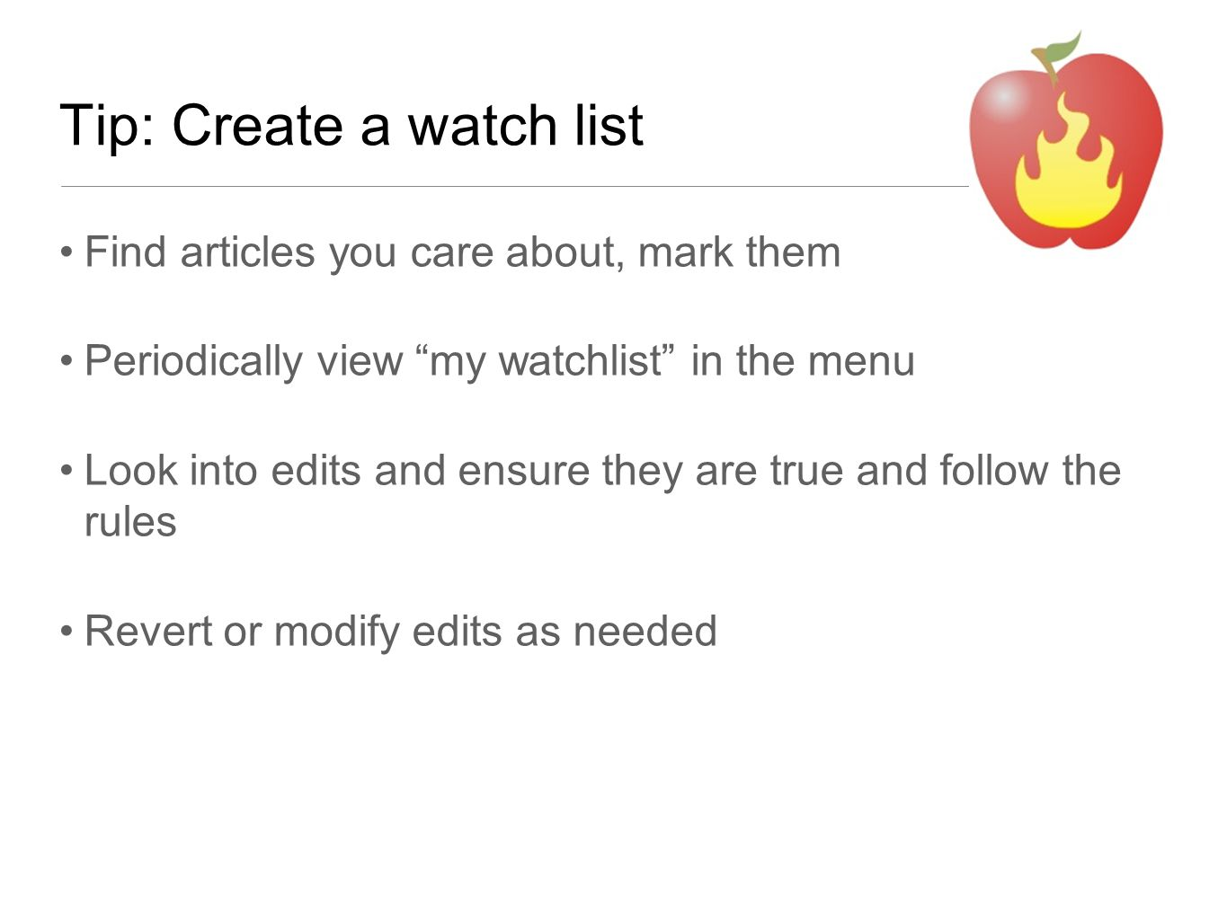 Tip: Create a watch list Find articles you care about, mark them Periodically view my watchlist in the menu Look into edits and ensure they are true and follow the rules Revert or modify edits as needed