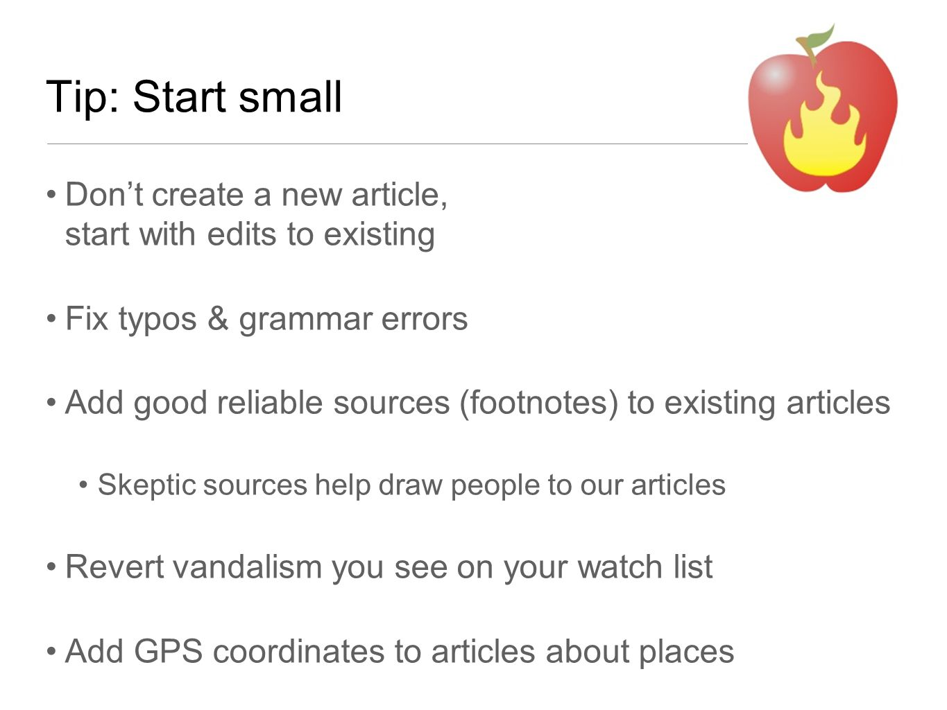Tip: Start small Don't create a new article, start with edits to existing Fix typos & grammar errors Add good reliable sources (footnotes) to existing