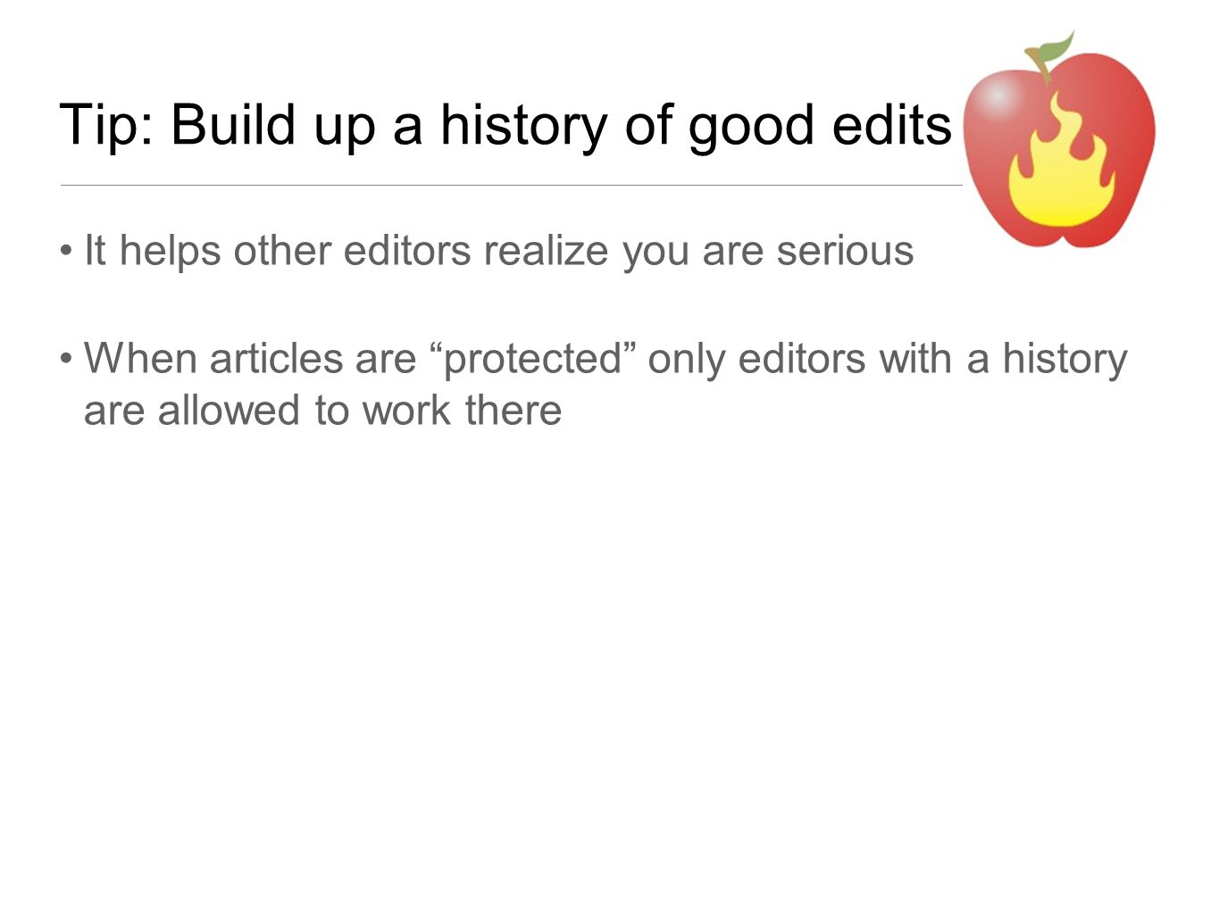 Tip: Build up a history of good edits It helps other editors realize you are serious When articles are protected only editors with a history are allowed to work there