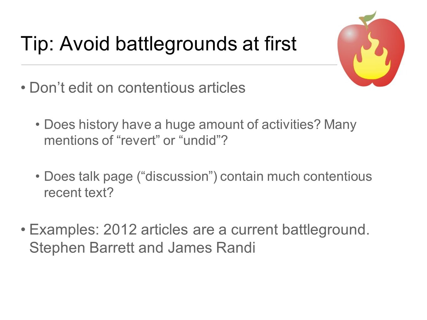 """Tip: Avoid battlegrounds at first Don't edit on contentious articles Does history have a huge amount of activities? Many mentions of """"revert"""" or """"undi"""