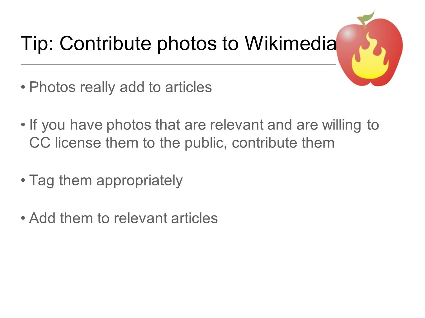 Tip: Contribute photos to Wikimedia Photos really add to articles If you have photos that are relevant and are willing to CC license them to the publi