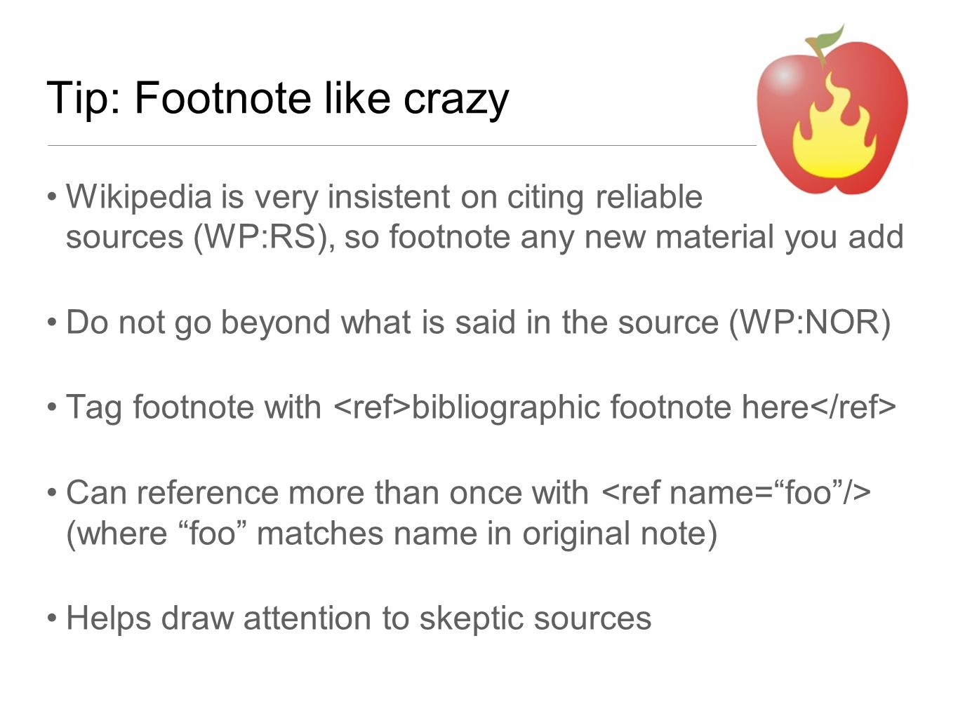Tip: Footnote like crazy Wikipedia is very insistent on citing reliable sources (WP:RS), so footnote any new material you add Do not go beyond what is said in the source (WP:NOR) Tag footnote with bibliographic footnote here Can reference more than once with (where foo matches name in original note) Helps draw attention to skeptic sources