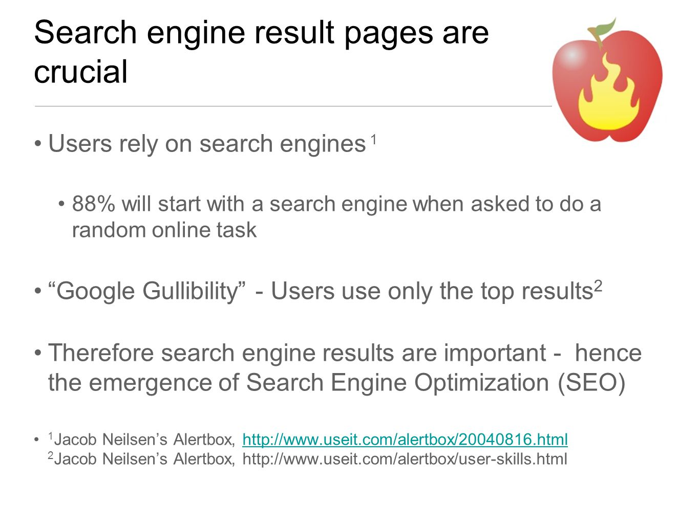 Search engine result pages are crucial Users rely on search engines 1 88% will start with a search engine when asked to do a random online task Google Gullibility - Users use only the top results 2 Therefore search engine results are important - hence the emergence of Search Engine Optimization (SEO) 1 Jacob Neilsen's Alertbox, http://www.useit.com/alertbox/20040816.html 2 Jacob Neilsen's Alertbox, http://www.useit.com/alertbox/user-skills.htmlhttp://www.useit.com/alertbox/20040816.html