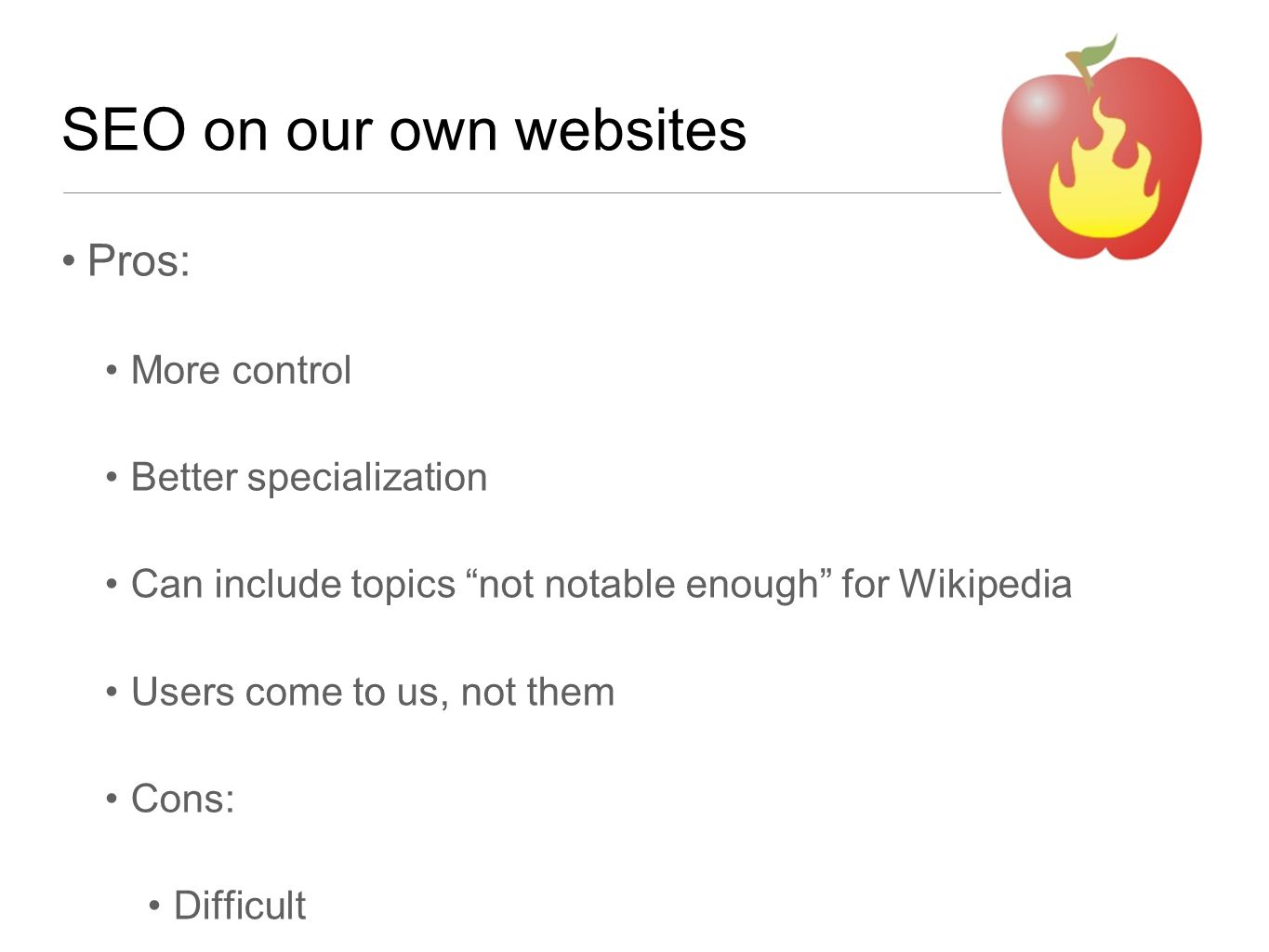 """SEO on our own websites Pros: More control Better specialization Can include topics """"not notable enough"""" for Wikipedia Users come to us, not them Cons"""