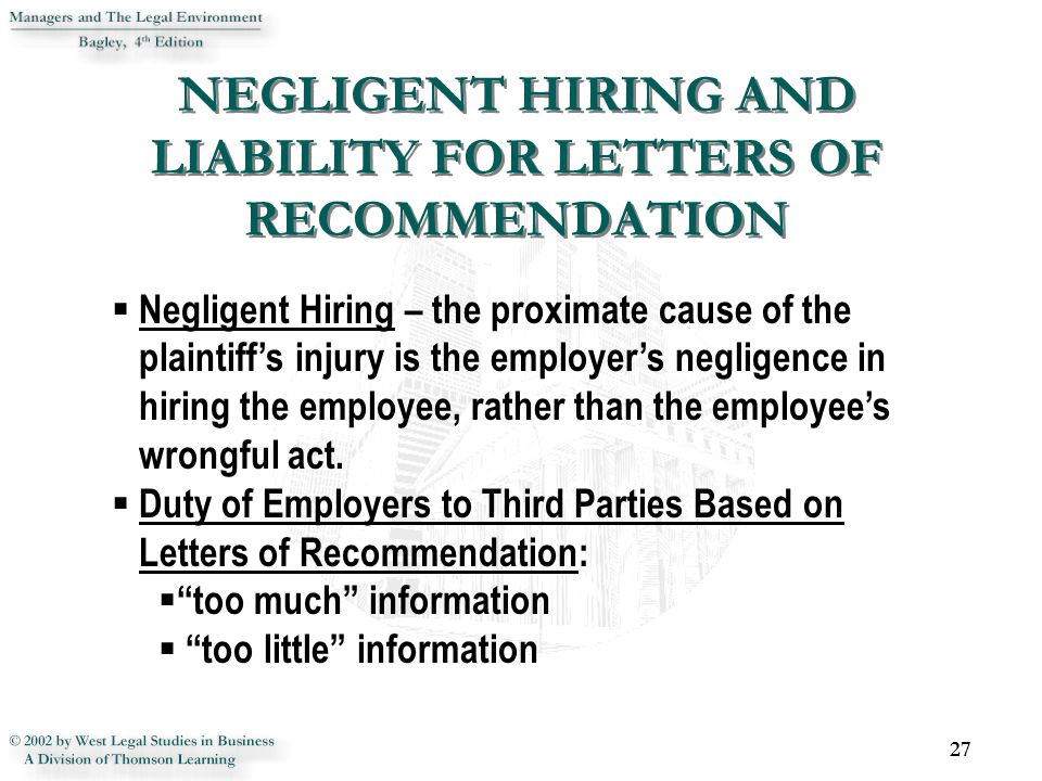 NEGLIGENT HIRING AND LIABILITY FOR LETTERS OF RECOMMENDATION 27  Negligent Hiring – the proximate cause of the plaintiff's injury is the employer's negligence in hiring the employee, rather than the employee's wrongful act.