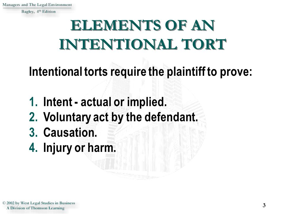 ELEMENTS OF AN INTENTIONAL TORT 3 Intentional torts require the plaintiff to prove: 1.Intent - actual or implied.