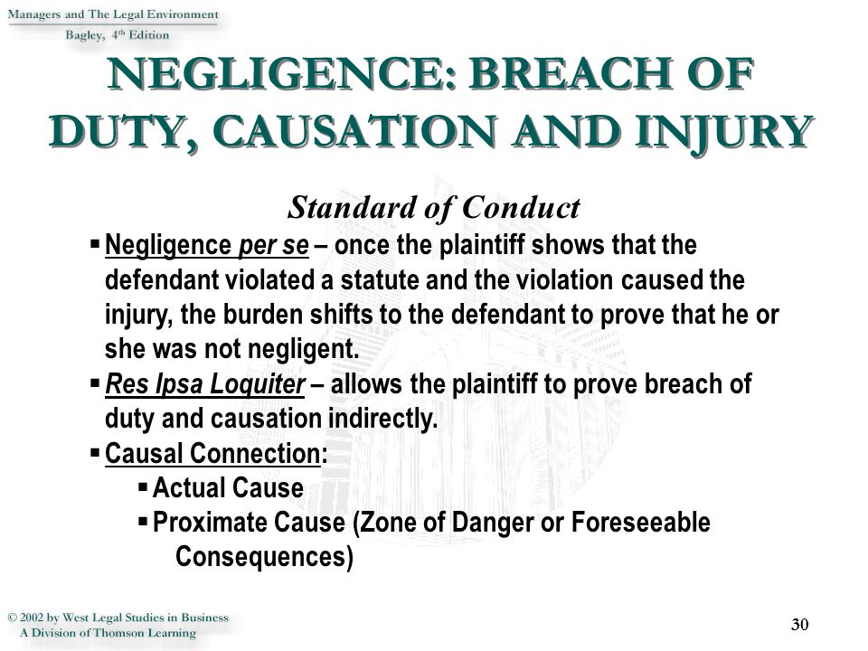 NEGLIGENCE: BREACH OF DUTY, CAUSATION AND INJURY 30 Standard of Conduct  Negligence per se – once the plaintiff shows that the defendant violated a statute and the violation caused the injury, the burden shifts to the defendant to prove that he or she was not negligent.