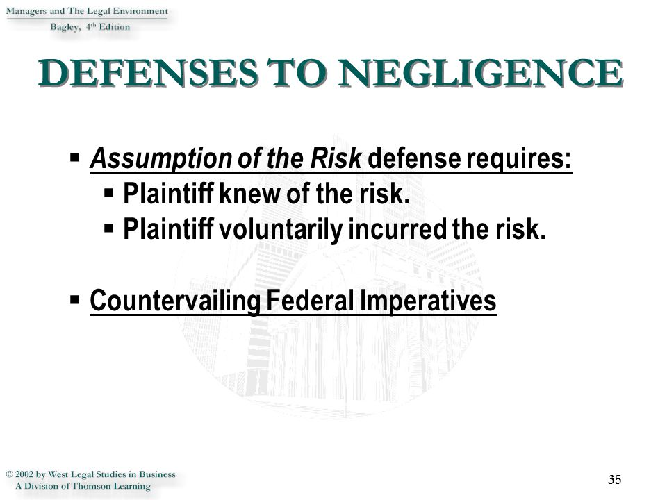 DEFENSES TO NEGLIGENCE 35  Assumption of the Risk defense requires:  Plaintiff knew of the risk.