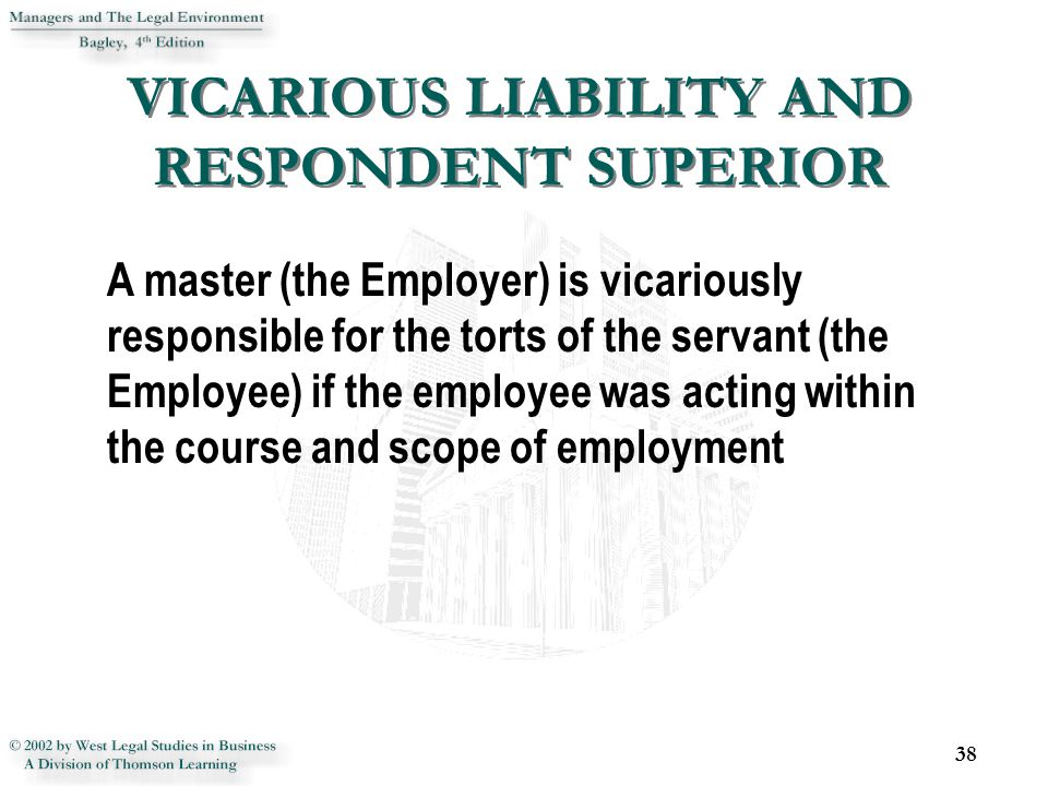 VICARIOUS LIABILITY AND RESPONDENT SUPERIOR 38 A master (the Employer) is vicariously responsible for the torts of the servant (the Employee) if the employee was acting within the course and scope of employment