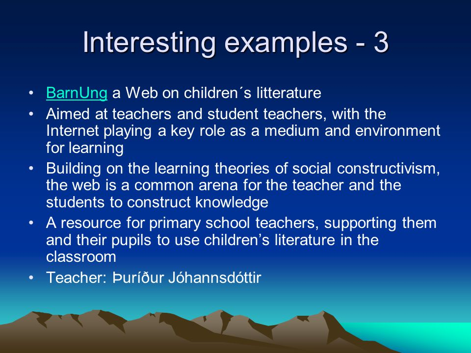 Interesting examples - 3 BarnUng a Web on children´s litteratureBarnUng Aimed at teachers and student teachers, with the Internet playing a key role as a medium and environment for learning Building on the learning theories of social constructivism, the web is a common arena for the teacher and the students to construct knowledge A resource for primary school teachers, supporting them and their pupils to use children's literature in the classroom Teacher: Þuríður Jóhannsdóttir