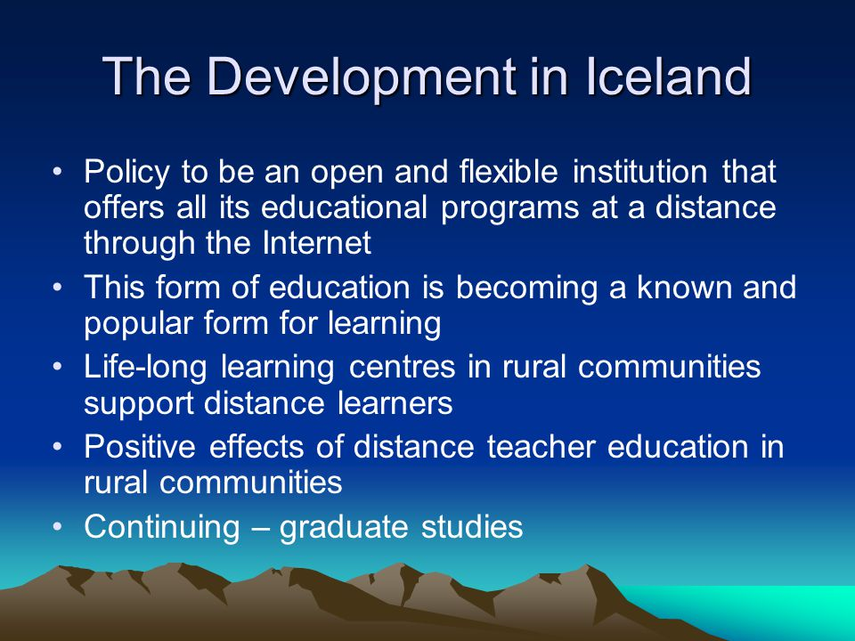 The Development in Iceland Policy to be an open and flexible institution that offers all its educational programs at a distance through the Internet This form of education is becoming a known and popular form for learning Life-long learning centres in rural communities support distance learners Positive effects of distance teacher education in rural communities Continuing – graduate studies