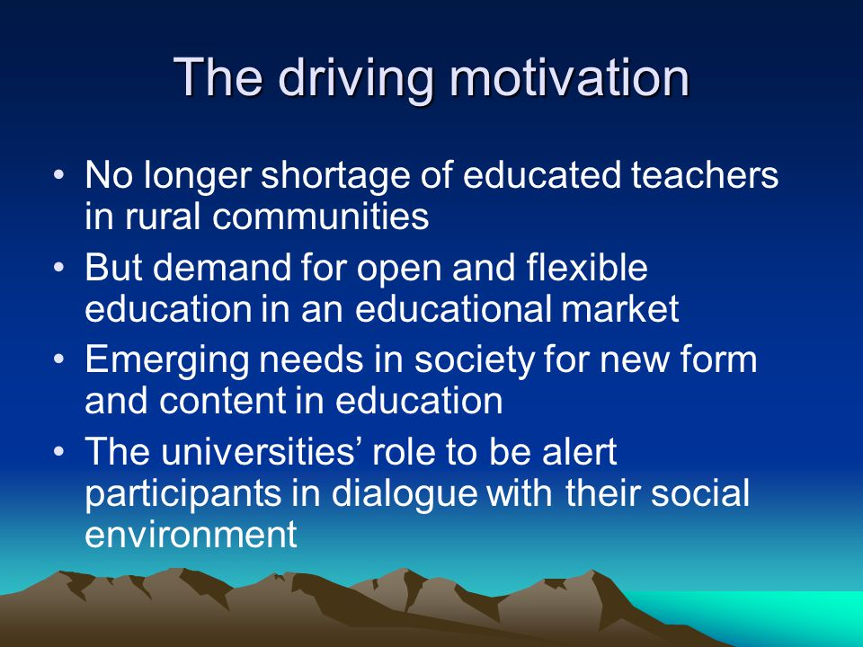 The driving motivation No longer shortage of educated teachers in rural communities But demand for open and flexible education in an educational market Emerging needs in society for new form and content in education The universities' role to be alert participants in dialogue with their social environment