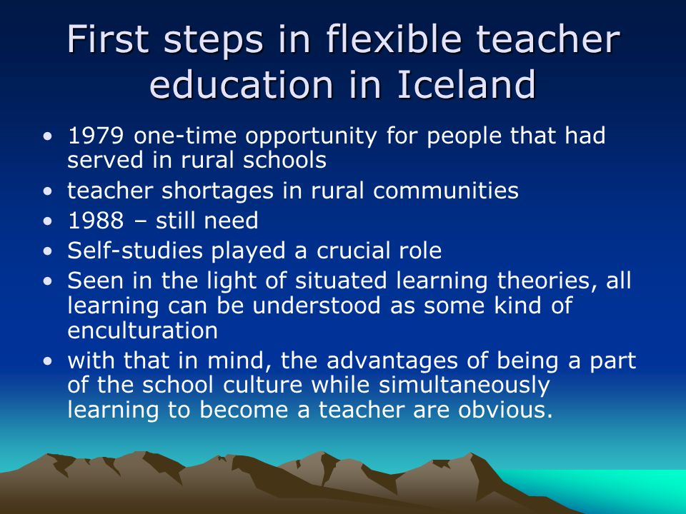 First steps in flexible teacher education in Iceland 1979 one-time opportunity for people that had served in rural schools teacher shortages in rural communities 1988 – still need Self-studies played a crucial role Seen in the light of situated learning theories, all learning can be understood as some kind of enculturation with that in mind, the advantages of being a part of the school culture while simultaneously learning to become a teacher are obvious.