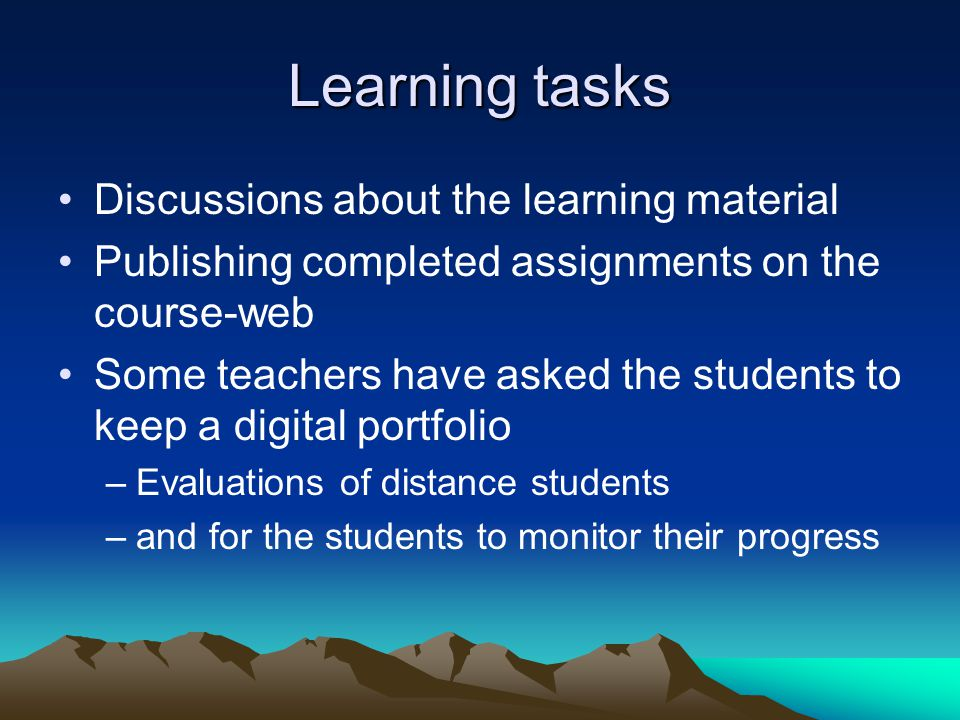 Learning tasks Discussions about the learning material Publishing completed assignments on the course-web Some teachers have asked the students to keep a digital portfolio –Evaluations of distance students –and for the students to monitor their progress