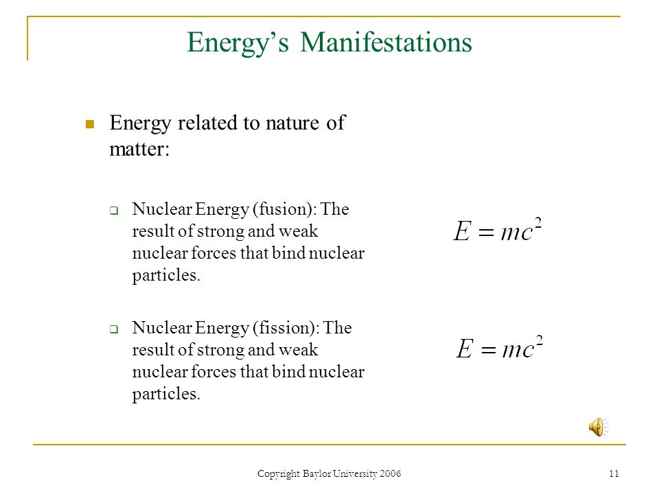 Copyright Baylor University 2006 11 Energy's Manifestations Energy related to nature of matter:  Nuclear Energy (fusion): The result of strong and weak nuclear forces that bind nuclear particles.