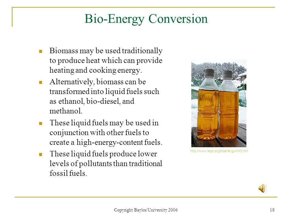 Copyright Baylor University 2006 18 Bio-Energy Conversion Biomass may be used traditionally to produce heat which can provide heating and cooking energy.