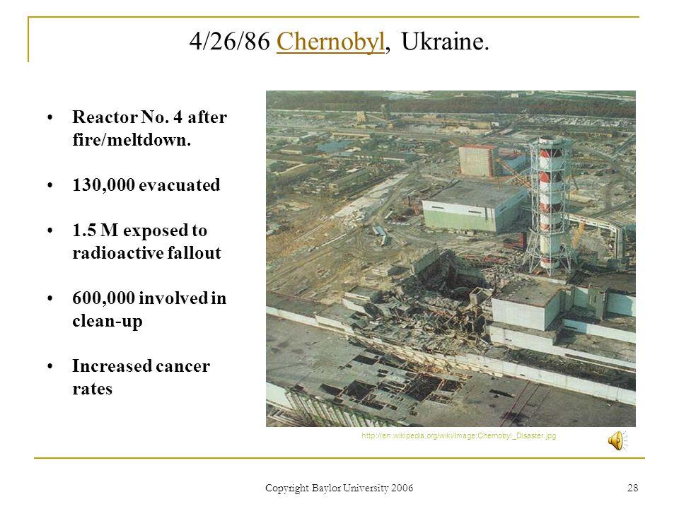 Copyright Baylor University 2006 28 4/26/86 Chernobyl, Ukraine.Chernobyl http://en.wikipedia.org/wiki/Image:Chernobyl_Disaster.jpg Reactor No.