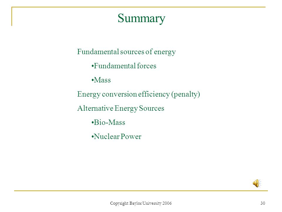 Copyright Baylor University 2006 30 Summary Fundamental sources of energy Fundamental forces Mass Energy conversion efficiency (penalty) Alternative Energy Sources Bio-Mass Nuclear Power