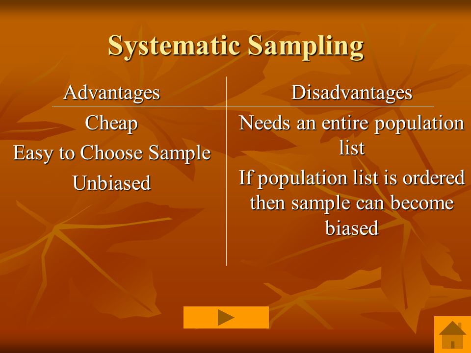 Systematic Sampling AdvantagesCheap Easy to Choose Sample UnbiasedDisadvantages Needs an entire population list If population list is ordered then sample can become biased
