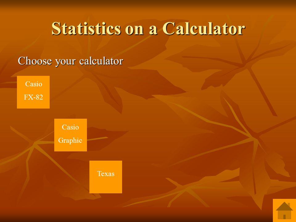 Statistics on a Calculator Choose your calculator Casio FX-82 Casio Graphic Texas