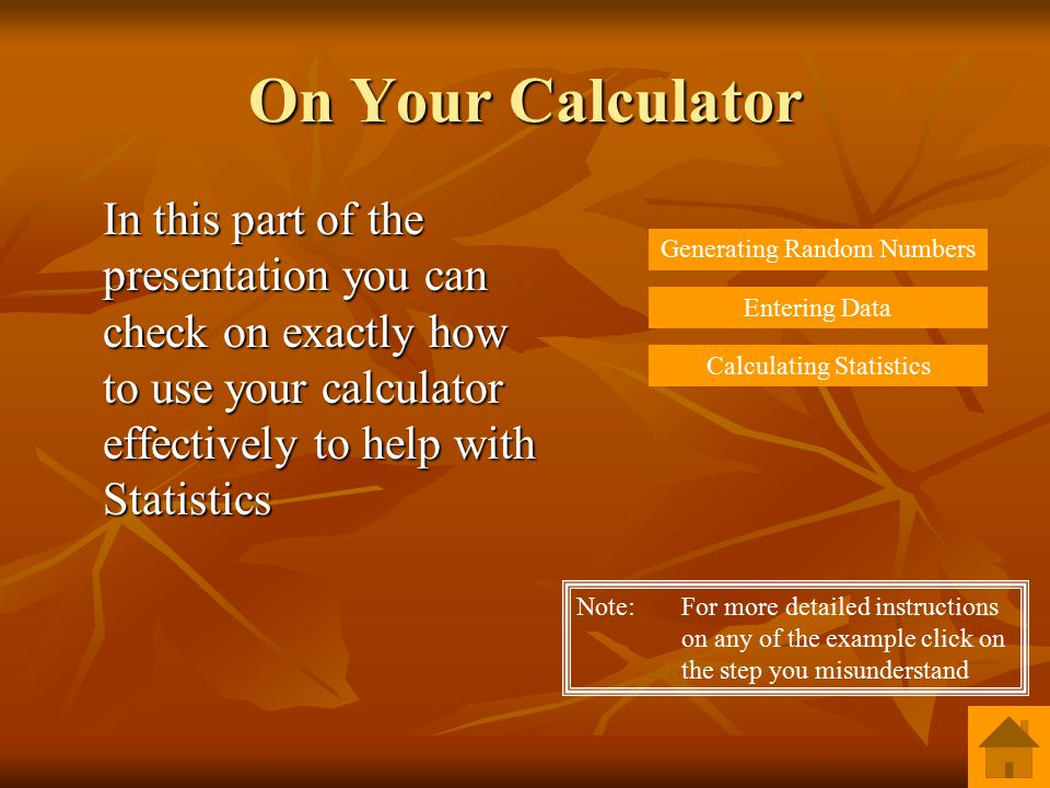 On Your Calculator In this part of the presentation you can check on exactly how to use your calculator effectively to help with Statistics Generating Random Numbers Entering Data Calculating Statistics Note: For more detailed instructions on any of the example click on the step you misunderstand