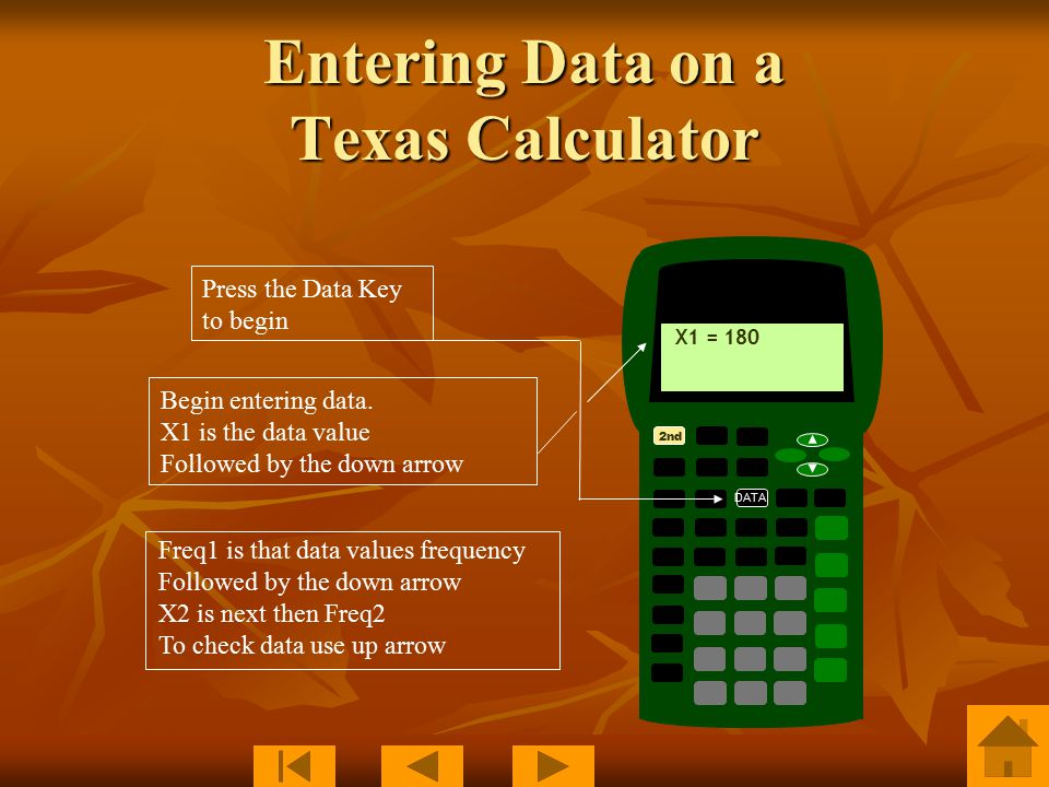 Entering Data on a Texas Calculator 2nd DATA X1 = 180 Press the Data Key to begin Begin entering data.