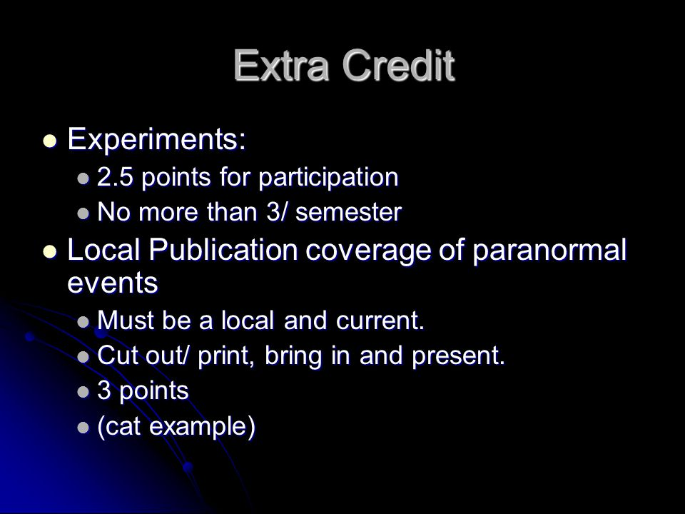 Extra Credit Experiments: Experiments: 2.5 points for participation 2.5 points for participation No more than 3/ semester No more than 3/ semester Local Publication coverage of paranormal events Local Publication coverage of paranormal events Must be a local and current.