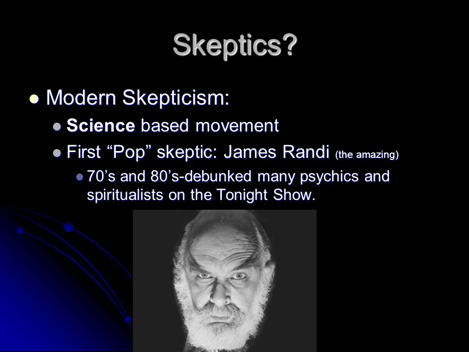 "Skeptics? Modern Skepticism: Modern Skepticism: Science based movement Science based movement First ""Pop"" skeptic: James Randi (the amazing) First ""Po"