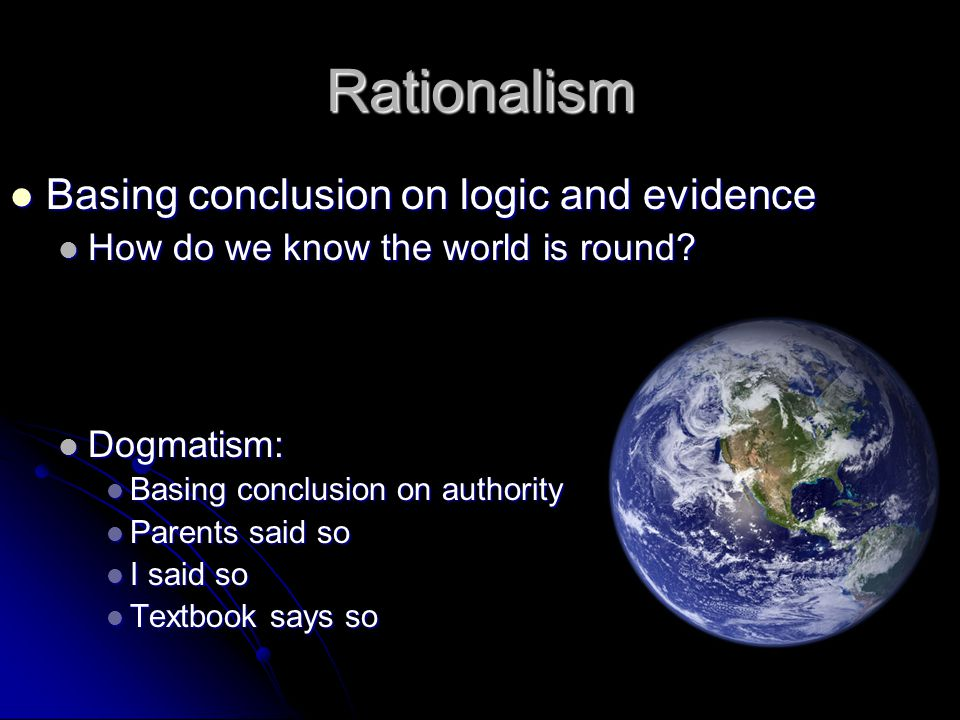 Rationalism Basing conclusion on logic and evidence Basing conclusion on logic and evidence How do we know the world is round.