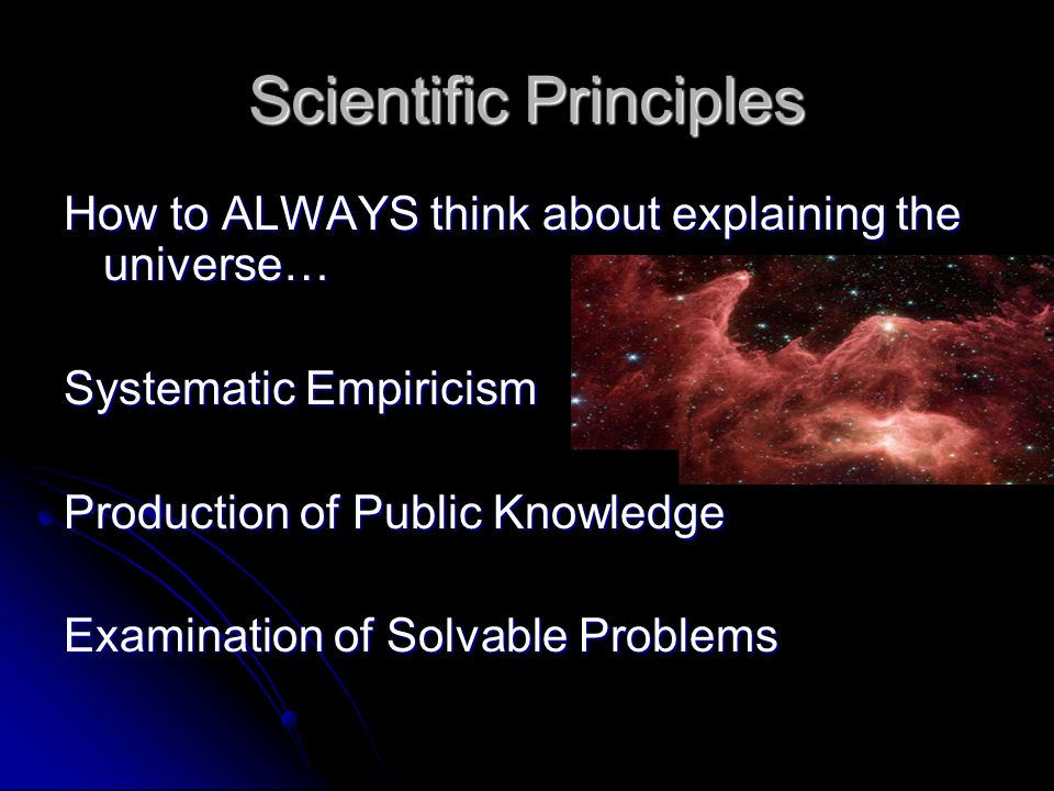 Scientific Principles How to ALWAYS think about explaining the universe… Systematic Empiricism Production of Public Knowledge Examination of Solvable Problems