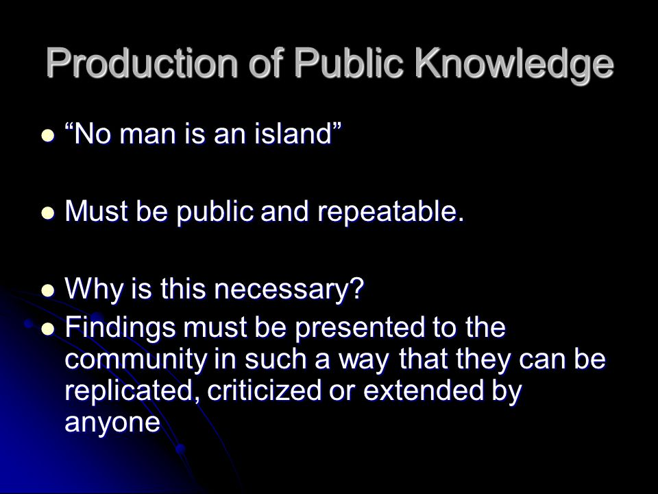 Production of Public Knowledge No man is an island No man is an island Must be public and repeatable.
