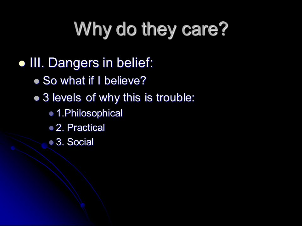 Why do they care. III. Dangers in belief: III. Dangers in belief: So what if I believe.