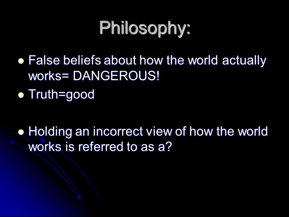 Philosophy: False beliefs about how the world actually works= DANGEROUS.
