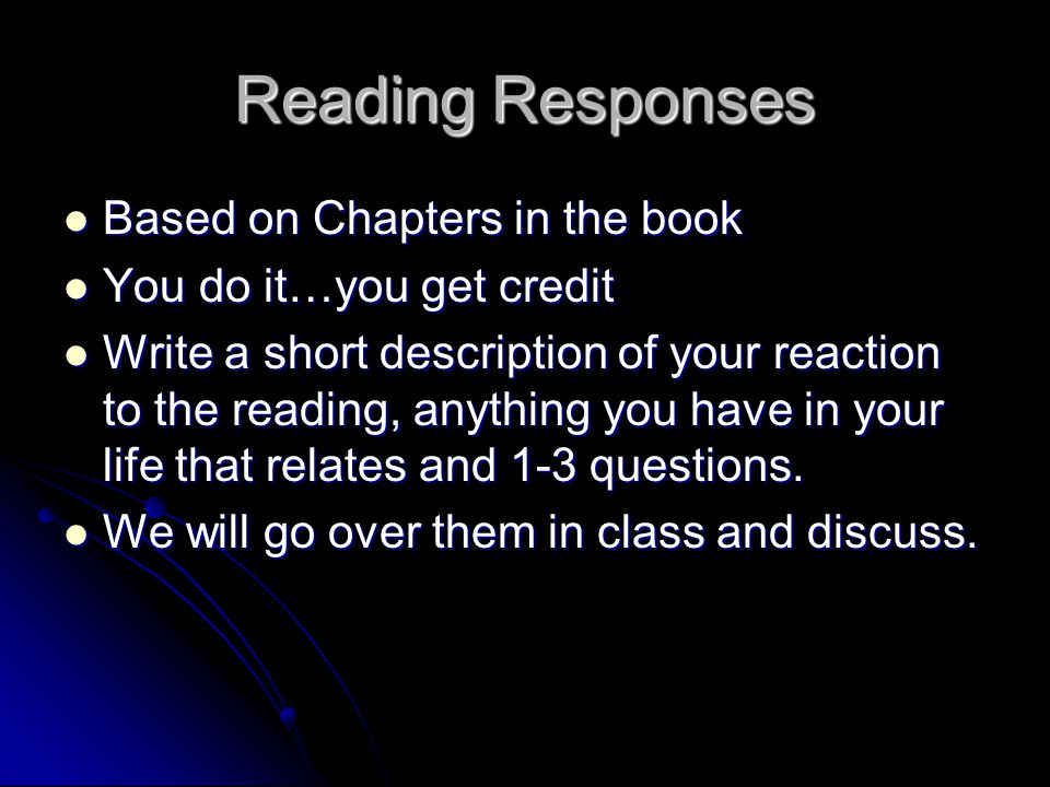 Reading Responses Based on Chapters in the book Based on Chapters in the book You do it…you get credit You do it…you get credit Write a short description of your reaction to the reading, anything you have in your life that relates and 1-3 questions.