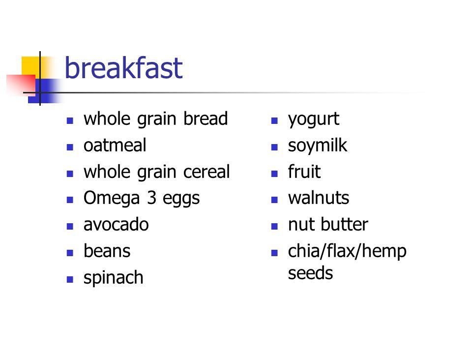 breakfast whole grain bread oatmeal whole grain cereal Omega 3 eggs avocado beans spinach yogurt soymilk fruit walnuts nut butter chia/flax/hemp seeds