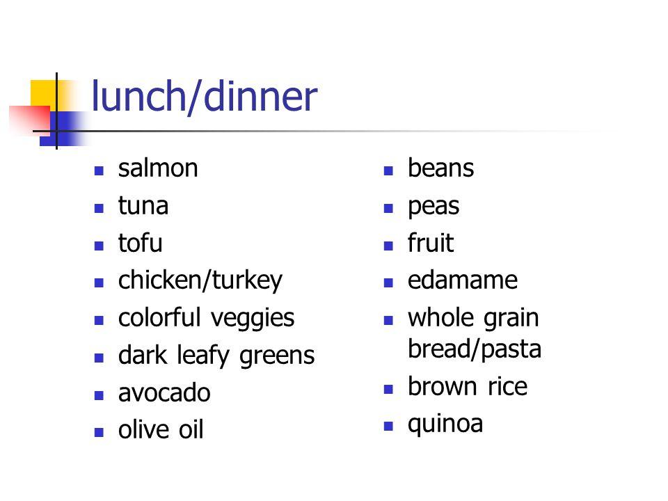 lunch/dinner salmon tuna tofu chicken/turkey colorful veggies dark leafy greens avocado olive oil beans peas fruit edamame whole grain bread/pasta bro