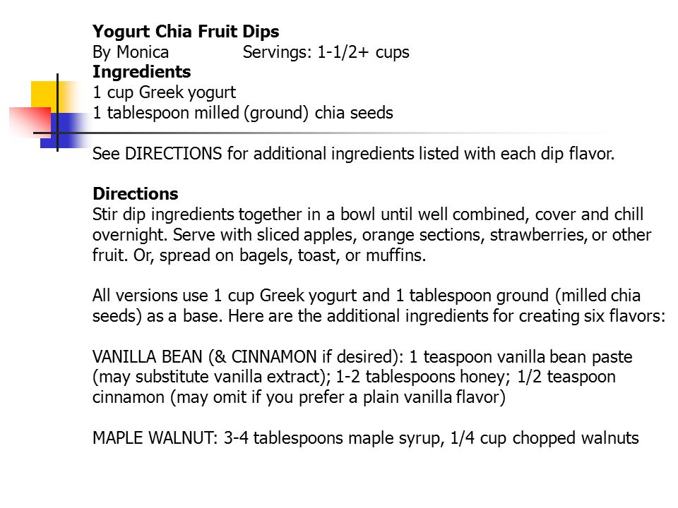 Yogurt Chia Fruit Dips By Monica Servings: 1-1/2+ cups Ingredients 1 cup Greek yogurt 1 tablespoon milled (ground) chia seeds See DIRECTIONS for additional ingredients listed with each dip flavor.