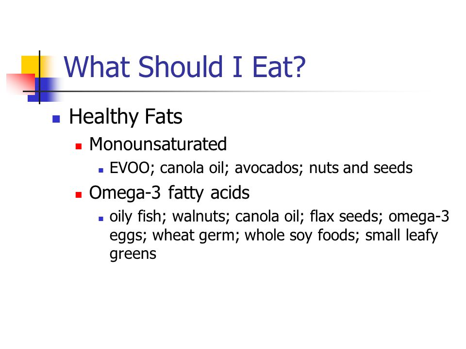 What Should I Eat? Healthy Fats Monounsaturated EVOO; canola oil; avocados; nuts and seeds Omega-3 fatty acids oily fish; walnuts; canola oil; flax se