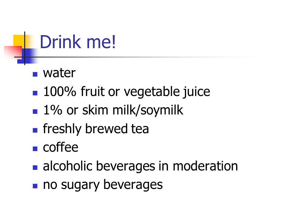 Drink me! water 100% fruit or vegetable juice 1% or skim milk/soymilk freshly brewed tea coffee alcoholic beverages in moderation no sugary beverages