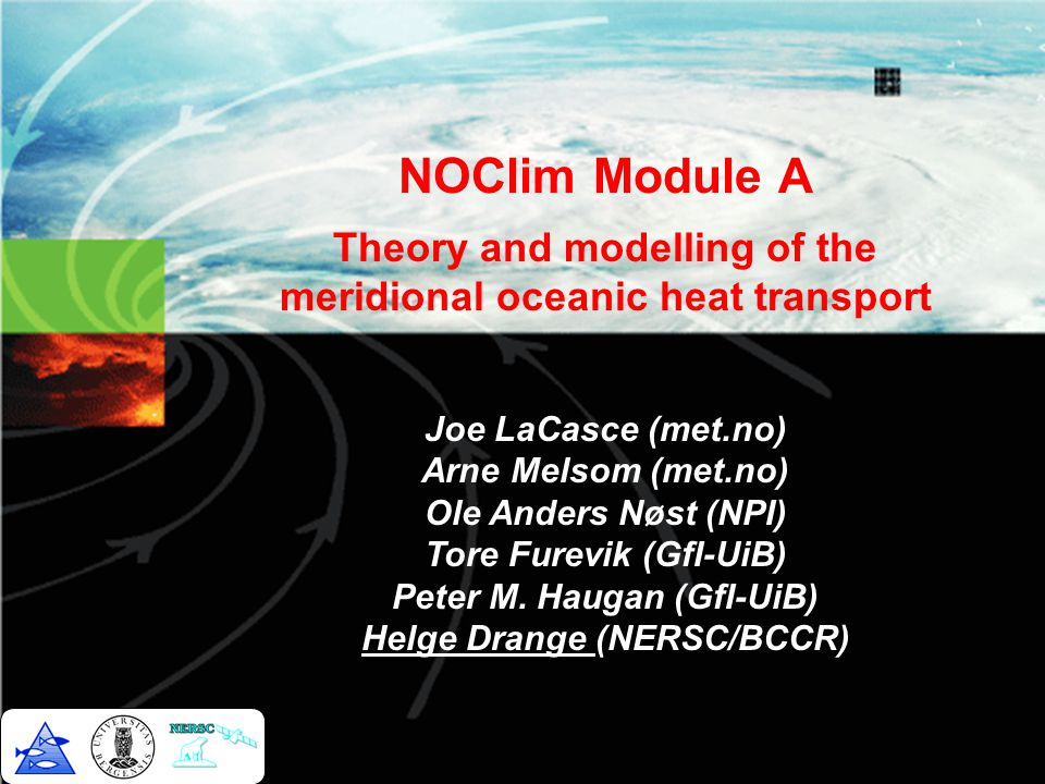 NOClim Module A Theory and modelling of the meridional oceanic heat transport Joe LaCasce (met.no) Arne Melsom (met.no) Ole Anders Nøst (NPI) Tore Furevik (GfI-UiB) Peter M.