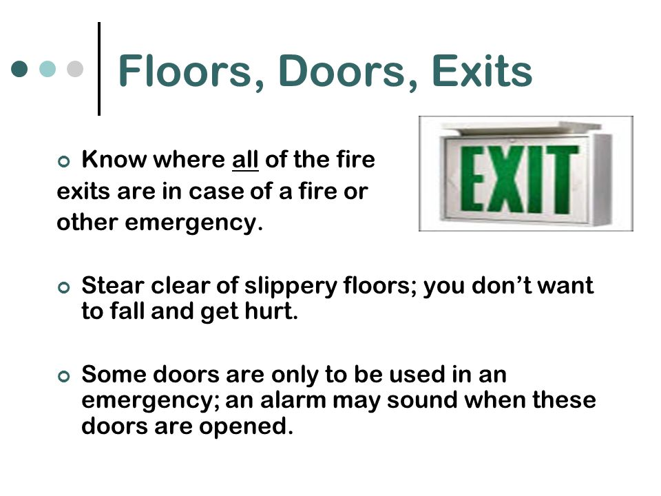 Floors, Doors, Exits Know where all of the fire exits are in case of a fire or other emergency.