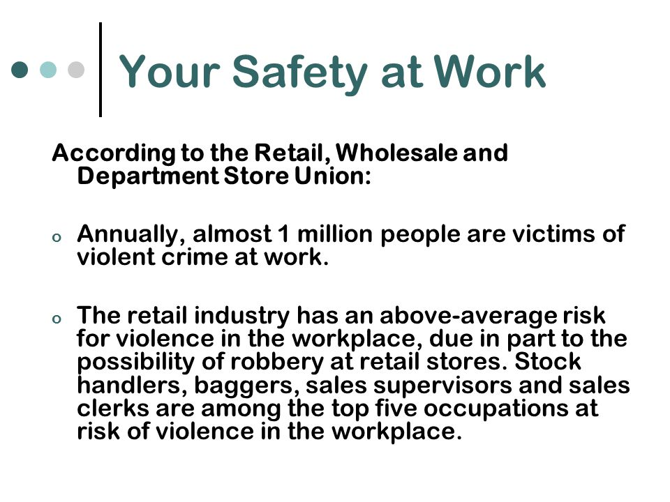 Your Safety at Work According to the Retail, Wholesale and Department Store Union: o Annually, almost 1 million people are victims of violent crime at work.